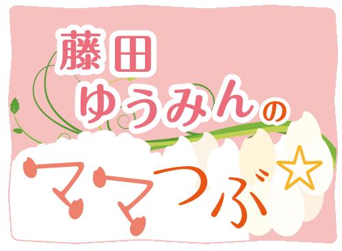 コラム☆藤田ゆうみんのママつぶ
